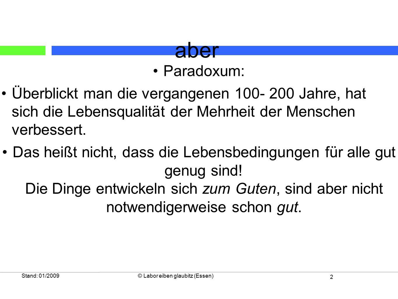2 Stand: 01/2009© Labor eiben glaubitz (Essen) Paradoxum: Überblickt man die vergangenen 100- 200 Jahre, hat sich die Lebensqualität der Mehrheit der Menschen verbessert.
