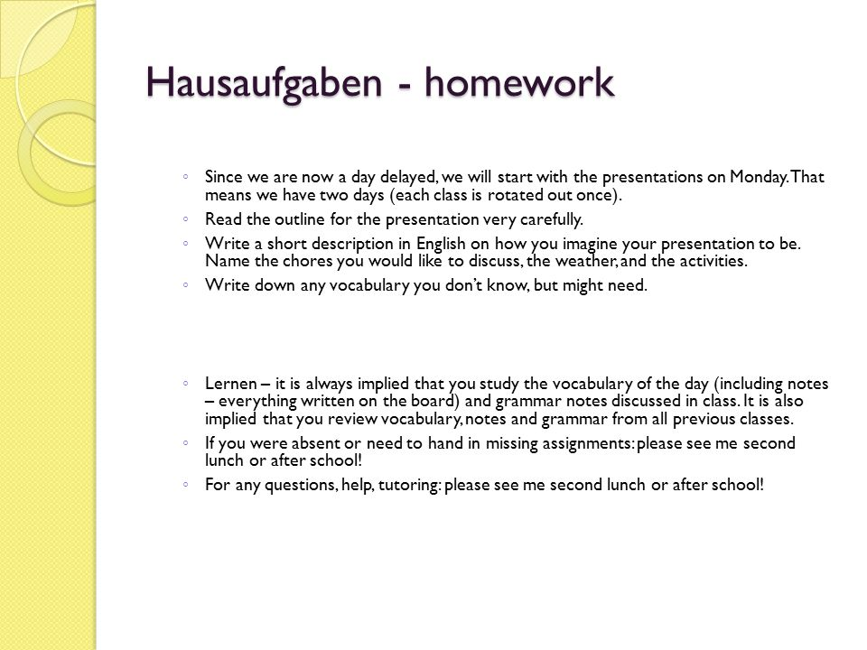 Hausaufgaben - homework ◦ Since we are now a day delayed, we will start with the presentations on Monday. That means we have two days (each class is r