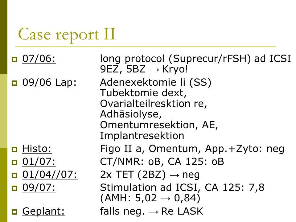 Case report II  07/06:long protocol (Suprecur/rFSH) ad ICSI 9EZ, 5BZ → Kryo!  09/06 Lap:Adenexektomie li (SS) Tubektomie dext, Ovarialteilresktion r