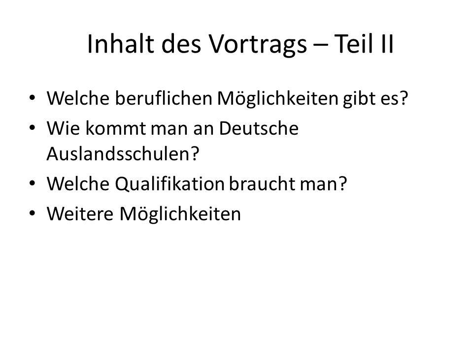 Inhalt des Vortrags – Teil II Welche beruflichen Möglichkeiten gibt es? Wie kommt man an Deutsche Auslandsschulen? Welche Qualifikation braucht man? W