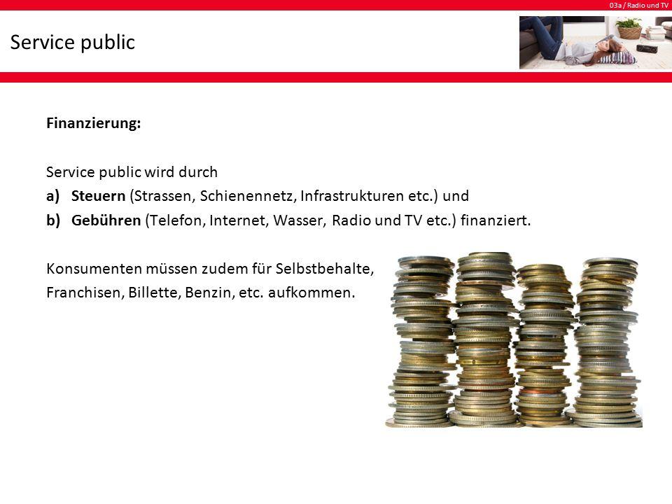 03a / Radio und TV Service public Finanzierung: Service public wird durch a)Steuern (Strassen, Schienennetz, Infrastrukturen etc.) und b)Gebühren (Telefon, Internet, Wasser, Radio und TV etc.) finanziert.