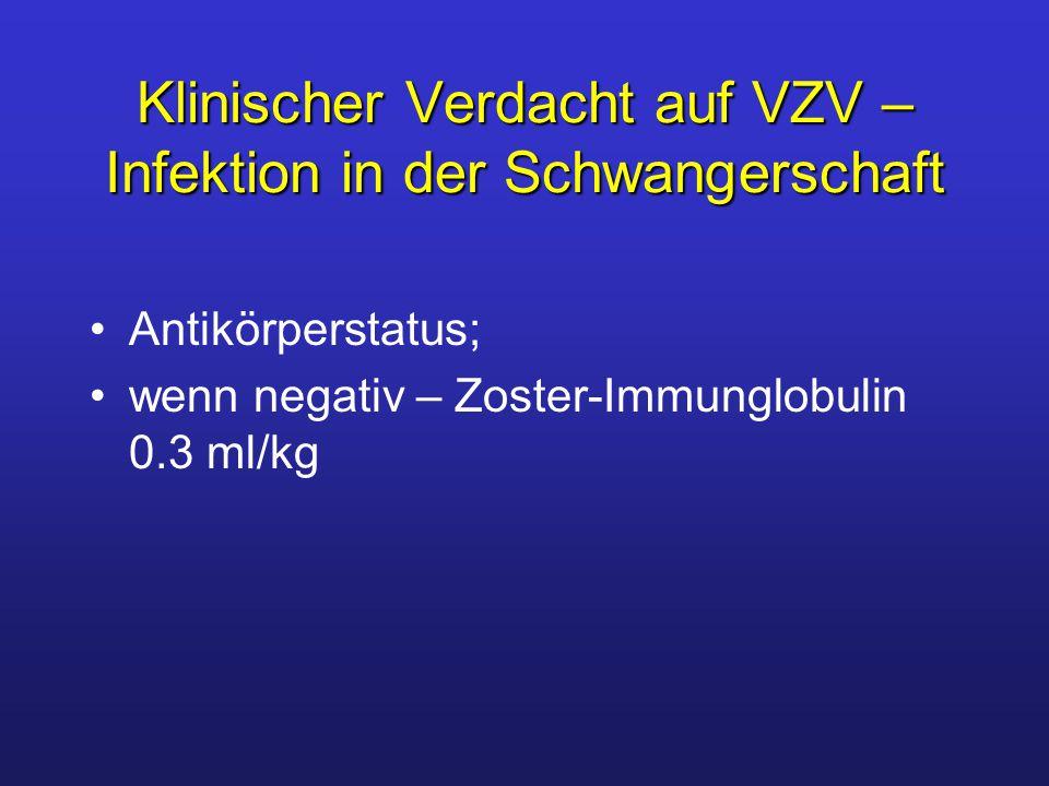 Klinischer Verdacht auf VZV – Infektion in der Schwangerschaft Antikörperstatus; wenn negativ – Zoster-Immunglobulin 0.3 ml/kg