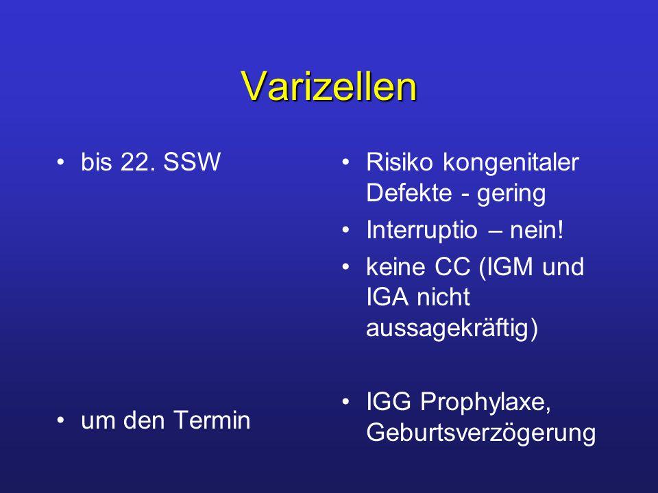 Varizellen bis 22. SSW um den Termin Risiko kongenitaler Defekte - gering Interruptio – nein! keine CC (IGM und IGA nicht aussagekräftig) IGG Prophyla