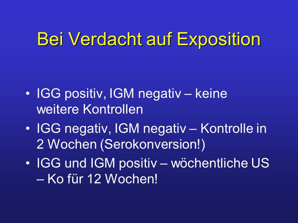 Bei Verdacht auf Exposition IGG positiv, IGM negativ – keine weitere Kontrollen IGG negativ, IGM negativ – Kontrolle in 2 Wochen (Serokonversion!) IGG und IGM positiv – wöchentliche US – Ko für 12 Wochen!