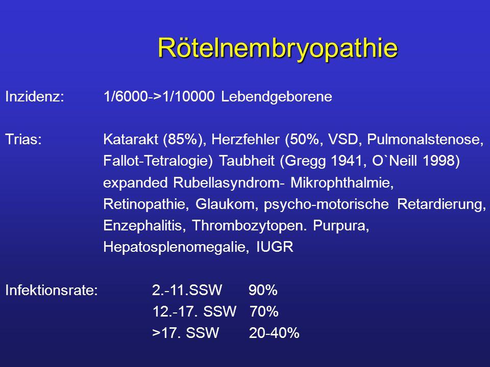 Rötelnembryopathie Inzidenz:1/6000->1/10000 Lebendgeborene Trias:Katarakt (85%), Herzfehler (50%, VSD, Pulmonalstenose, Fallot-Tetralogie) Taubheit (Gregg 1941, O`Neill 1998) expanded Rubellasyndrom- Mikrophthalmie, Retinopathie, Glaukom, psycho-motorischeRetardierung, Enzephalitis, Thrombozytopen.