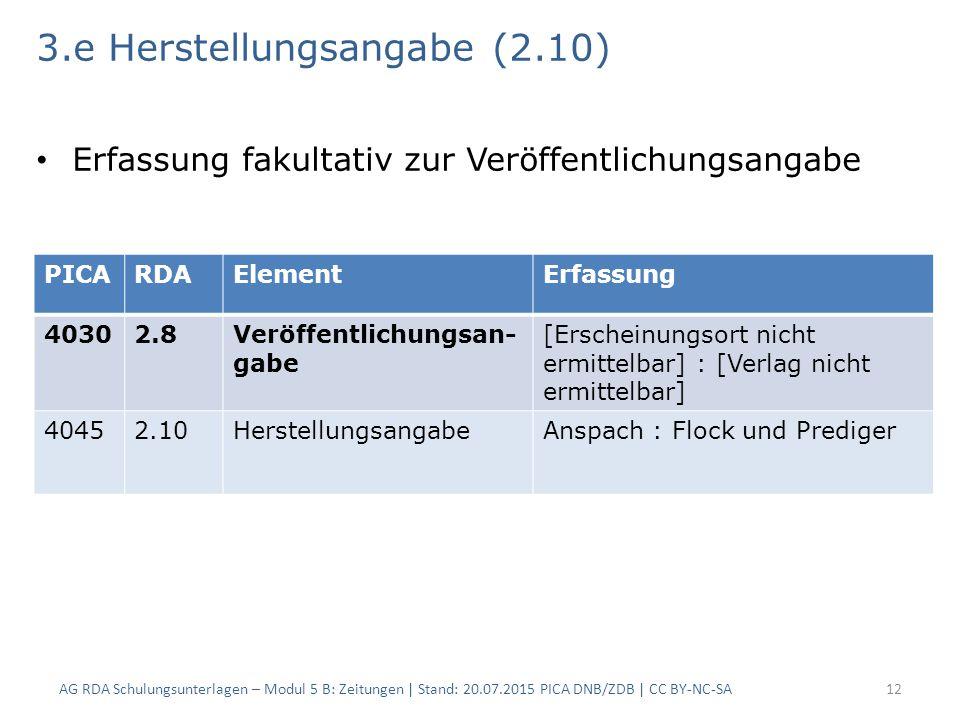3.e Herstellungsangabe (2.10) Erfassung fakultativ zur Veröffentlichungsangabe AG RDA Schulungsunterlagen – Modul 5 B: Zeitungen | Stand: 20.07.2015 PICA DNB/ZDB | CC BY-NC-SA12 PICARDAElementErfassung 40302.8Veröffentlichungsan- gabe [Erscheinungsort nicht ermittelbar] : [Verlag nicht ermittelbar] 40452.10HerstellungsangabeAnspach : Flock und Prediger