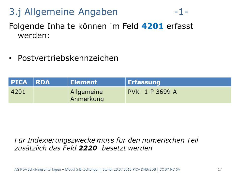 3.j Allgemeine Angaben-1- Folgende Inhalte können im Feld 4201 erfasst werden: Postvertriebskennzeichen AG RDA Schulungsunterlagen – Modul 5 B: Zeitungen | Stand: 20.07.2015 PICA DNB/ZDB | CC BY-NC-SA17 PICARDAElementErfassung 4201Allgemeine Anmerkung PVK: 1 P 3699 A Für Indexierungszwecke muss für den numerischen Teil zusätzlich das Feld 2220 besetzt werden