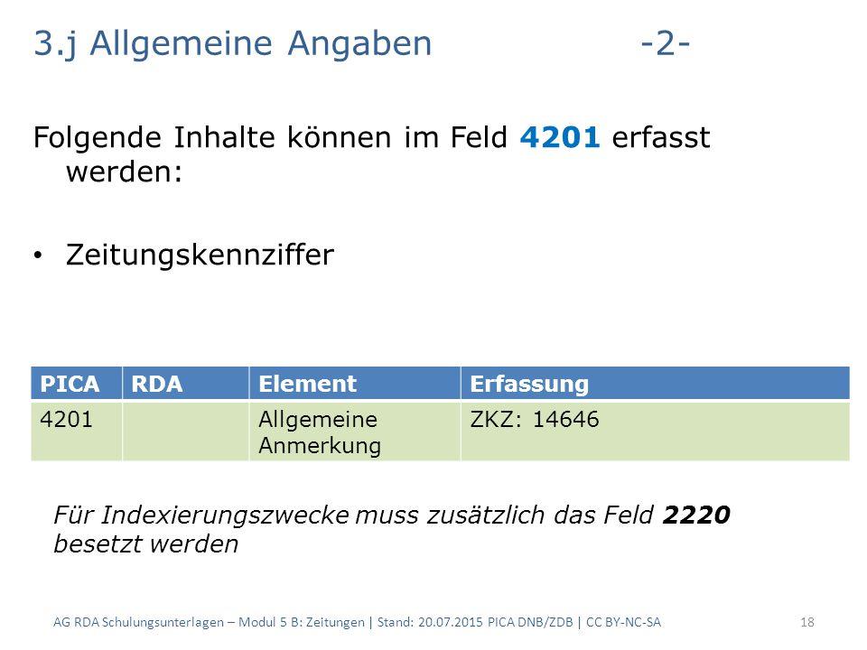 3.j Allgemeine Angaben-2- Folgende Inhalte können im Feld 4201 erfasst werden: Zeitungskennziffer AG RDA Schulungsunterlagen – Modul 5 B: Zeitungen | Stand: 20.07.2015 PICA DNB/ZDB | CC BY-NC-SA18 PICARDAElementErfassung 4201Allgemeine Anmerkung ZKZ: 14646 Für Indexierungszwecke muss zusätzlich das Feld 2220 besetzt werden