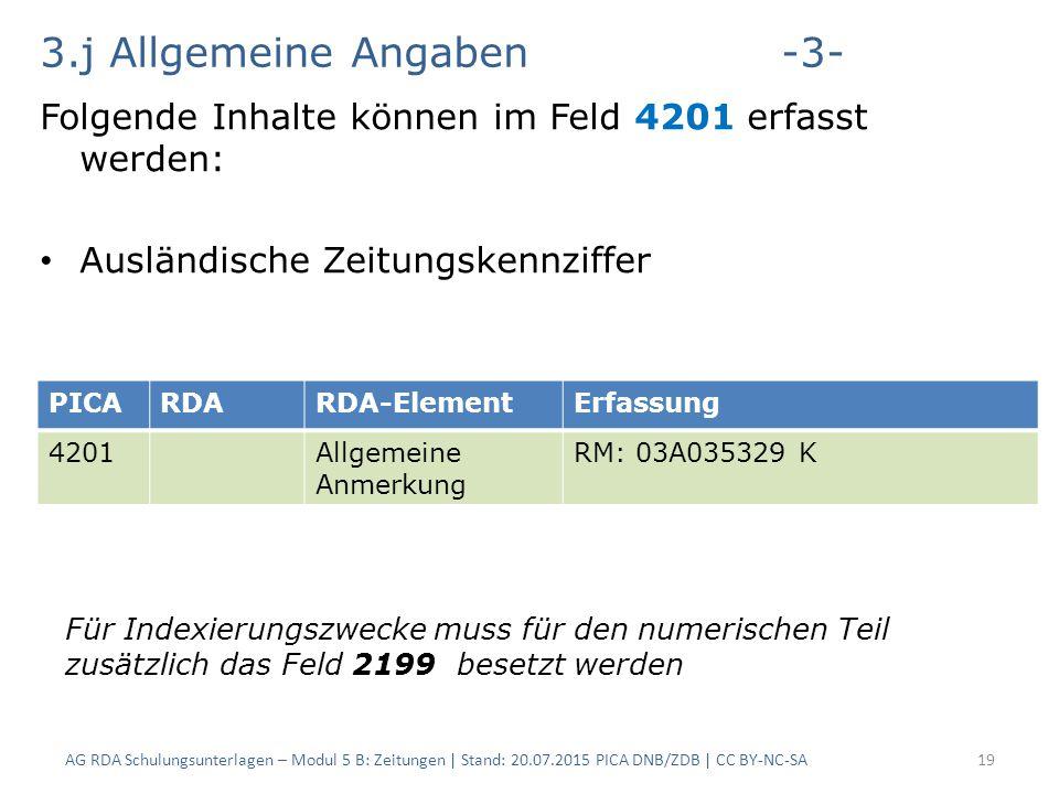 3.j Allgemeine Angaben-3- Folgende Inhalte können im Feld 4201 erfasst werden: Ausländische Zeitungskennziffer AG RDA Schulungsunterlagen – Modul 5 B: Zeitungen | Stand: 20.07.2015 PICA DNB/ZDB | CC BY-NC-SA19 PICARDARDA-ElementErfassung 4201Allgemeine Anmerkung RM: 03A035329 K Für Indexierungszwecke muss für den numerischen Teil zusätzlich das Feld 2199 besetzt werden