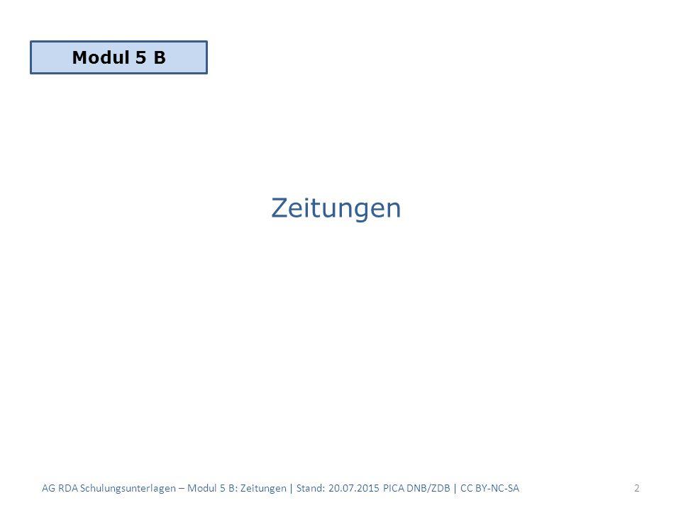 Zeitungen AG RDA Schulungsunterlagen – Modul 5 B: Zeitungen | Stand: 20.07.2015 PICA DNB/ZDB | CC BY-NC-SA2 Modul 5 B