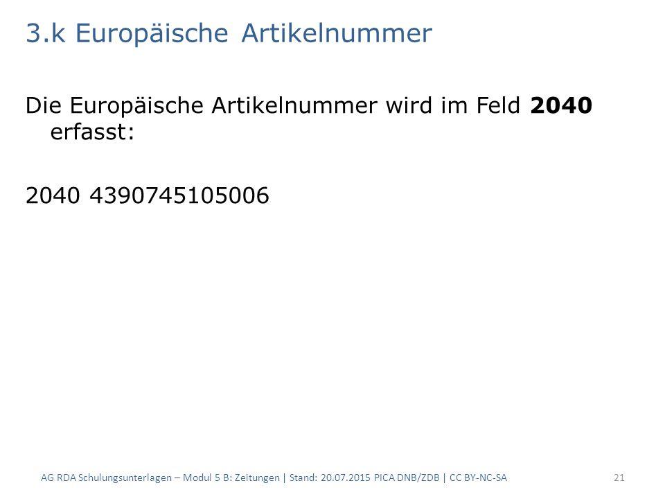 3.k Europäische Artikelnummer Die Europäische Artikelnummer wird im Feld 2040 erfasst: 2040 4390745105006 AG RDA Schulungsunterlagen – Modul 5 B: Zeitungen | Stand: 20.07.2015 PICA DNB/ZDB | CC BY-NC-SA21