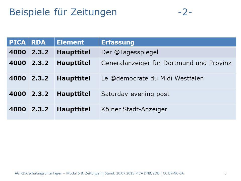 Beispiele für Zeitungen-2- AG RDA Schulungsunterlagen – Modul 5 B: Zeitungen | Stand: 20.07.2015 PICA DNB/ZDB | CC BY-NC-SA5 PICARDAElementErfassung 40002.3.2HaupttitelDer @Tagesspiegel 40002.3.2HaupttitelGeneralanzeiger für Dortmund und Provinz 40002.3.2HaupttitelLe @démocrate du Midi Westfalen 40002.3.2HaupttitelSaturday evening post 40002.3.2HaupttitelKölner Stadt-Anzeiger