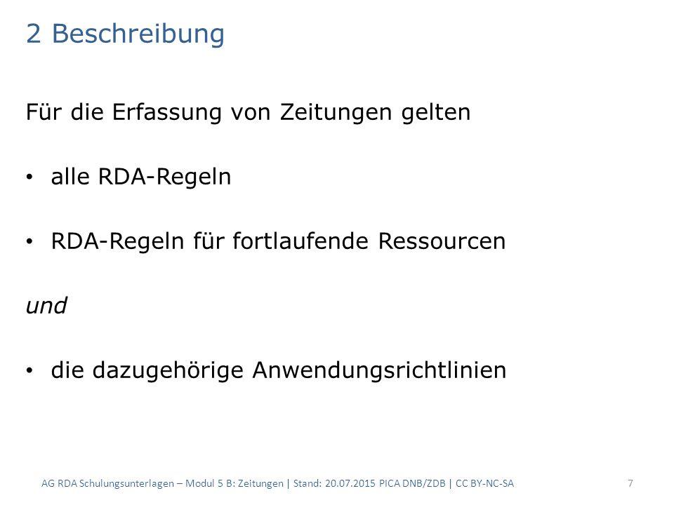 2 Beschreibung Für die Erfassung von Zeitungen gelten alle RDA-Regeln RDA-Regeln für fortlaufende Ressourcen und die dazugehörige Anwendungsrichtlinien AG RDA Schulungsunterlagen – Modul 5 B: Zeitungen | Stand: 20.07.2015 PICA DNB/ZDB | CC BY-NC-SA7