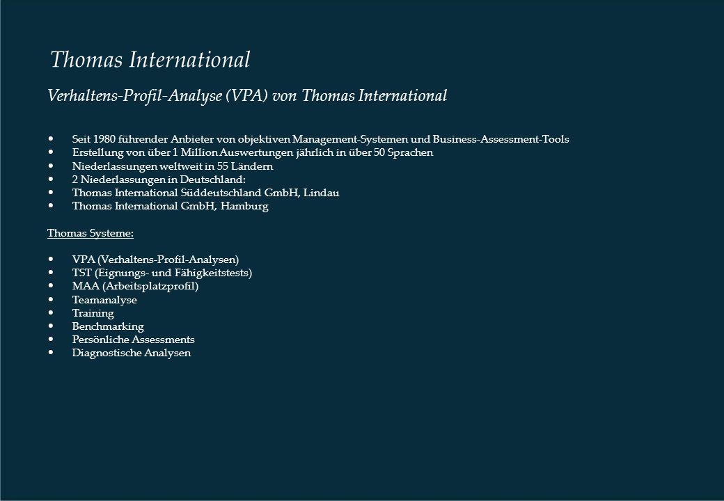 Thomas International Verhaltens-Profil-Analyse (VPA) von Thomas International Seit 1980 führender Anbieter von objektiven Management-Systemen und Business-Assessment-Tools Erstellung von über 1 Million Auswertungen jährlich in über 50 Sprachen Niederlassungen weltweit in 55 Ländern 2 Niederlassungen in Deutschland: Thomas International Süddeutschland GmbH, Lindau Thomas International GmbH, Hamburg Thomas Systeme: VPA (Verhaltens-Profil-Analysen) TST (Eignungs- und Fähigkeitstests) MAA (Arbeitsplatzprofil) Teamanalyse Training Benchmarking Persönliche Assessments Diagnostische Analysen