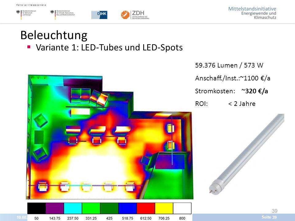 10.08.201539 Partner der Mittelstandsinitiative: Seite 39 Beleuchtung  Variante 1: LED-Tubes und LED-Spots 59.376 Lumen / 573 W Anschaff./Inst.:~1100 €/a Stromkosten: ~320 €/a ROI: < 2 Jahre