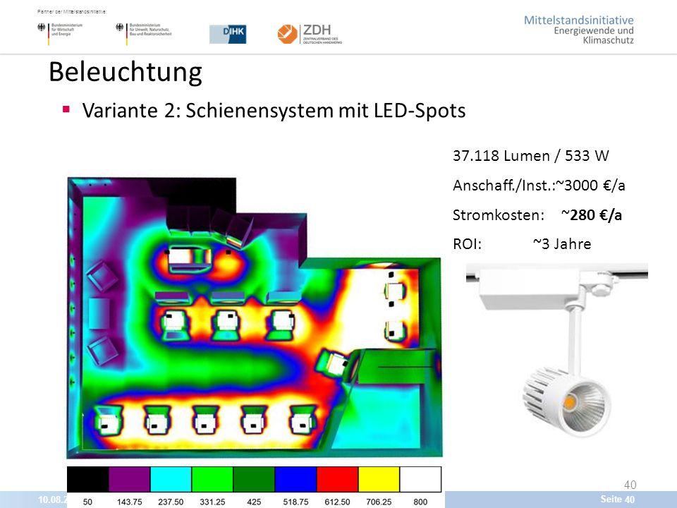 10.08.201540 Partner der Mittelstandsinitiative: Seite 40 Beleuchtung  Variante 2: Schienensystem mit LED-Spots 37.118 Lumen / 533 W Anschaff./Inst.:~3000 €/a Stromkosten: ~280 €/a ROI: ~3 Jahre