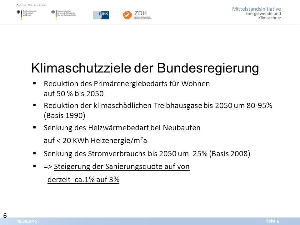 10.08.20156 Partner der Mittelstandsinitiative: Seite  Reduktion des Primärenergiebedarfs für Wohnen auf 50 % bis 2050  Reduktion der klimaschädlichen Treibhausgase bis 2050 um 80-95% (Basis 1990)  Senkung des Heizwärmebedarf bei Neubauten auf < 20 KWh Heizenergie/m²a  Senkung des Stromverbrauchs bis 2050 um 25% (Basis 2008)  => Steigerung der Sanierungsquote auf von derzeit ca.1% auf 3% Klimaschutzziele der Bundesregierung 6 6 6