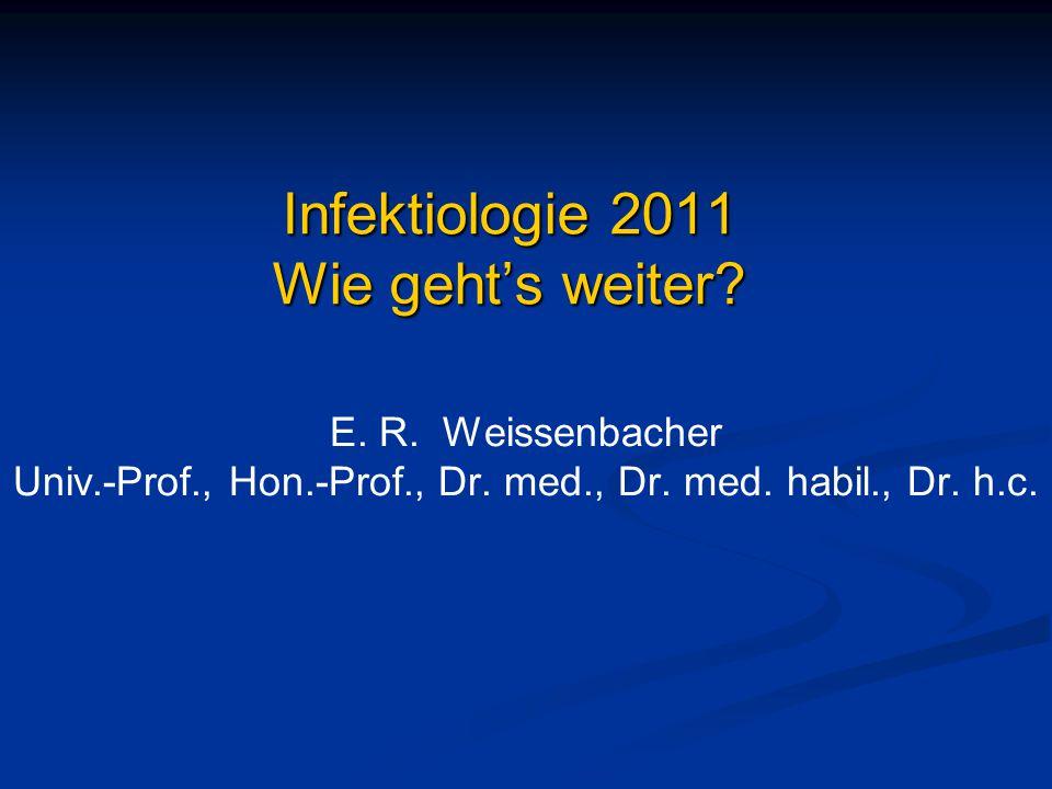Infektiologie 2011 Wie geht's weiter? E. R. Weissenbacher Univ.-Prof., Hon.-Prof., Dr. med., Dr. med. habil., Dr. h.c.