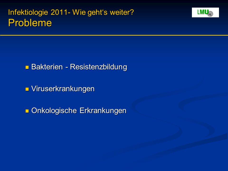 Infektiologie 2011- Wie geht's weiter? Probleme Bakterien - Resistenzbildung Bakterien - Resistenzbildung Viruserkrankungen Viruserkrankungen Onkologi