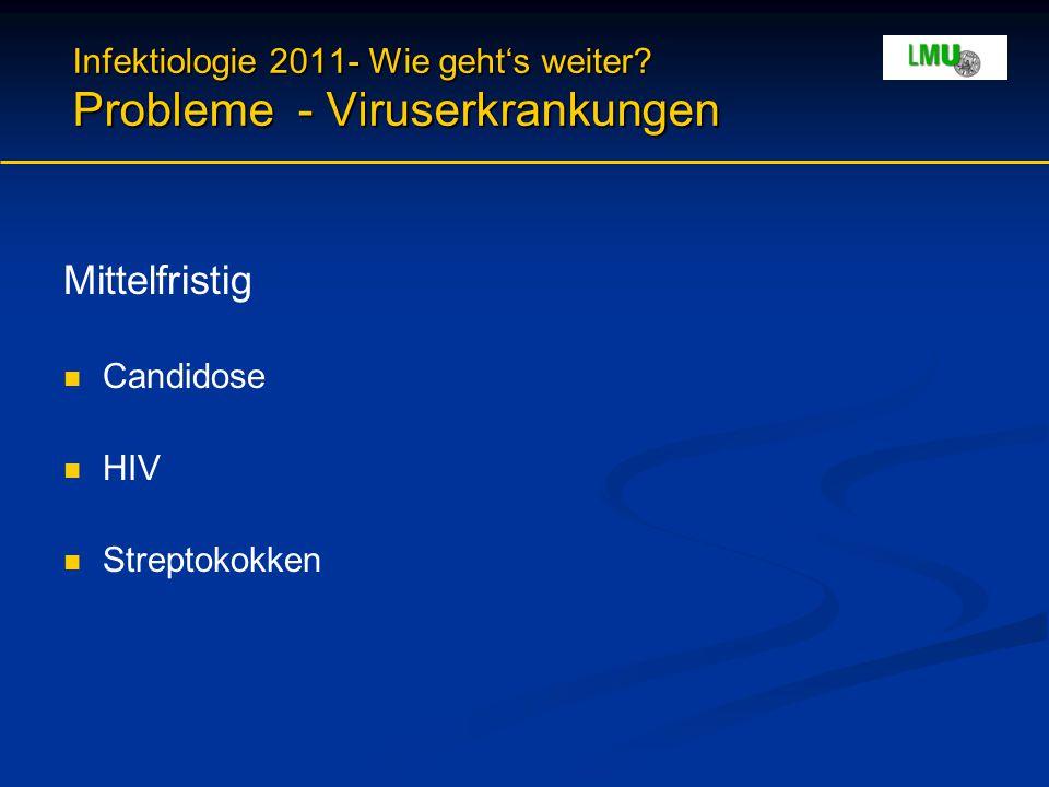 Infektiologie 2011- Wie geht's weiter? Probleme - Viruserkrankungen Mittelfristig Candidose HIV Streptokokken