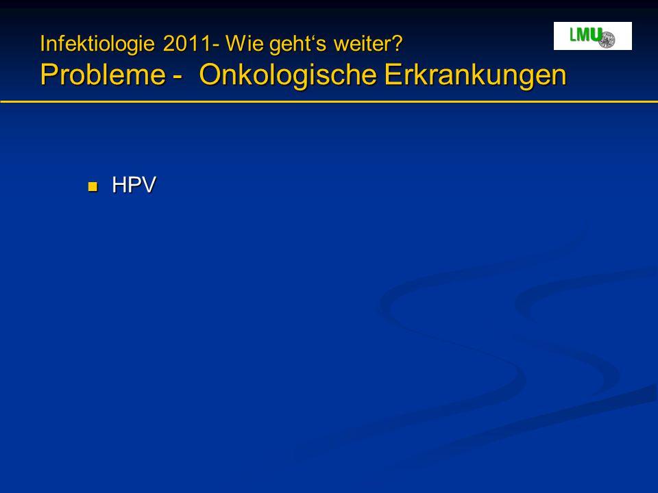 Infektiologie 2011- Wie geht's weiter? Probleme - Onkologische Erkrankungen HPV HPV