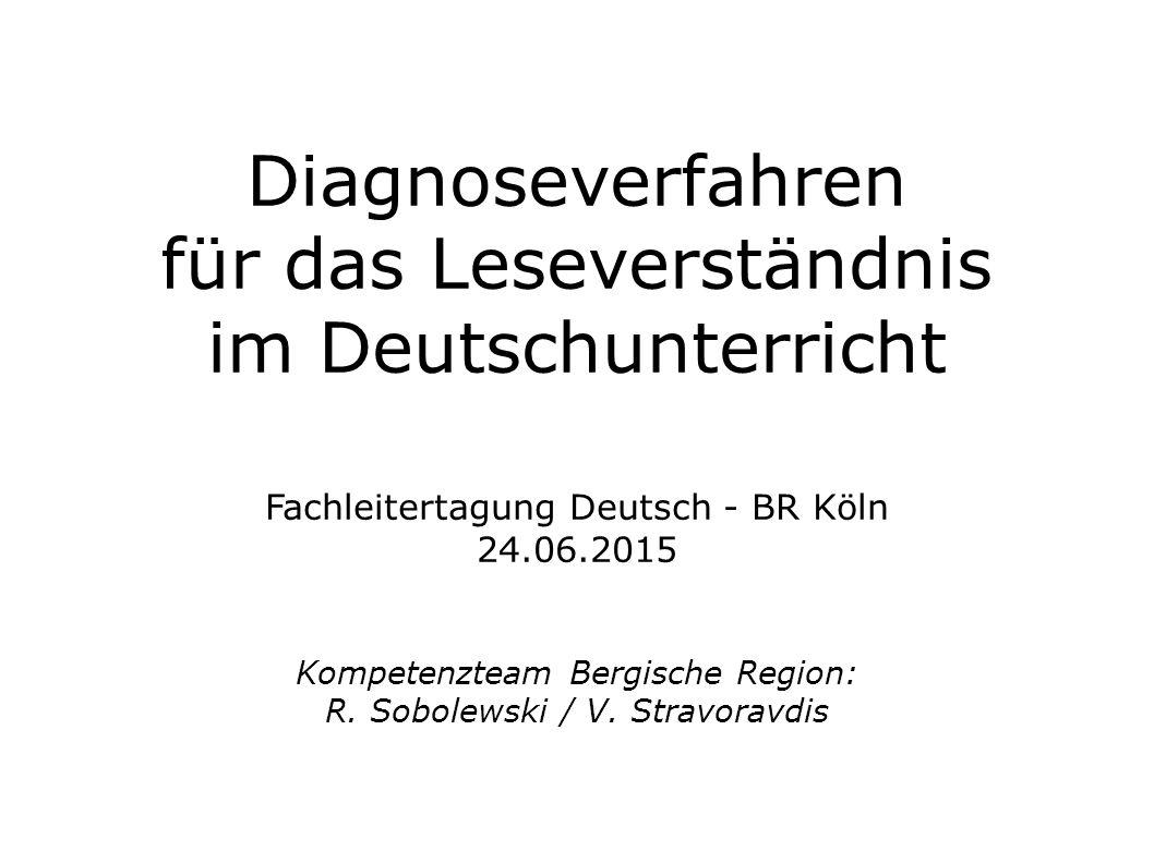 Diagnoseverfahren für das Leseverständnis im Deutschunterricht Fachleitertagung Deutsch - BR Köln 24.06.2015 Kompetenzteam Bergische Region: R. Sobole