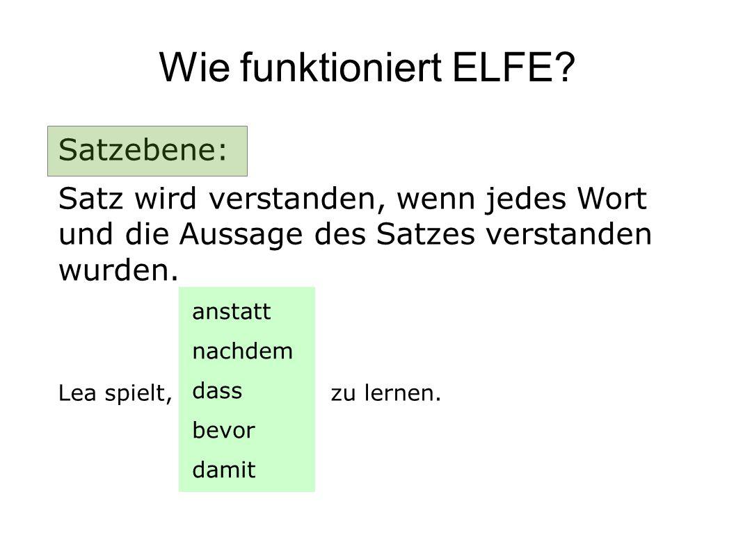 Wie funktioniert ELFE? Satzebene: Satz wird verstanden, wenn jedes Wort und die Aussage des Satzes verstanden wurden. Lea spielt, zu lernen. anstatt n