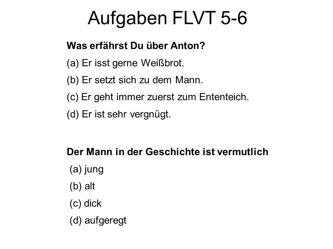 Aufgaben FLVT 5-6 Was erfährst Du über Anton? (a) Er isst gerne Weißbrot. (b) Er setzt sich zu dem Mann. (c) Er geht immer zuerst zum Ententeich. (d)
