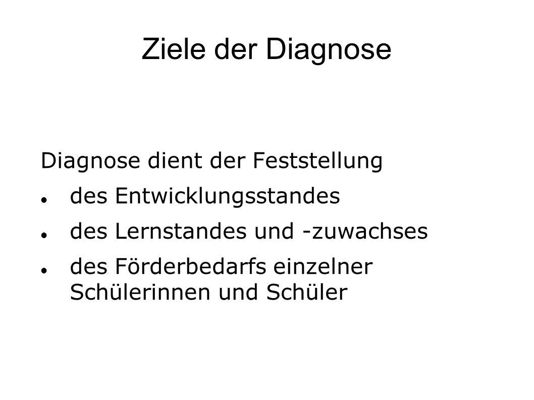Ziele der Diagnose Diagnose dient der Feststellung des Entwicklungsstandes des Lernstandes und -zuwachses des Förderbedarfs einzelner Schülerinnen und