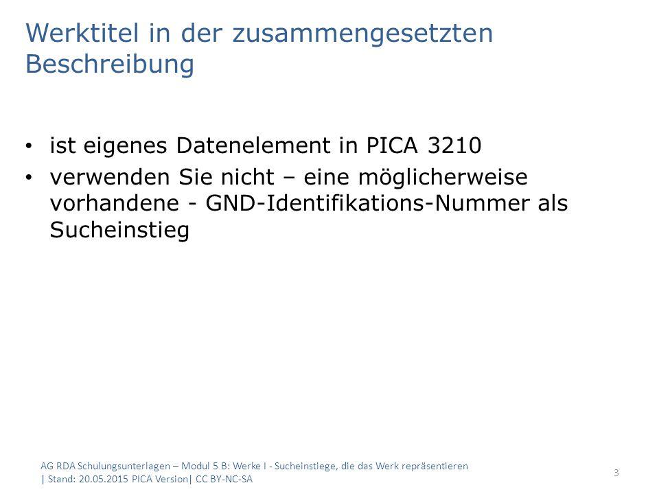 Werktitel in der zusammengesetzten Beschreibung ist eigenes Datenelement in PICA 3210 verwenden Sie nicht – eine möglicherweise vorhandene - GND-Identifikations-Nummer als Sucheinstieg AG RDA Schulungsunterlagen – Modul 5 B: Werke I - Sucheinstiege, die das Werk repräsentieren | Stand: 20.05.2015 PICA Version| CC BY-NC-SA 3