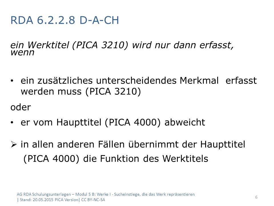 RDA 6.2.2.8 D-A-CH ein Werktitel (PICA 3210) wird nur dann erfasst, wenn ein zusätzliches unterscheidendes Merkmal erfasst werden muss (PICA 3210) oder er vom Haupttitel (PICA 4000) abweicht  in allen anderen Fällen übernimmt der Haupttitel (PICA 4000) die Funktion des Werktitels AG RDA Schulungsunterlagen – Modul 5 B: Werke I - Sucheinstiege, die das Werk repräsentieren | Stand: 20.05.2015 PICA Version| CC BY-NC-SA 6