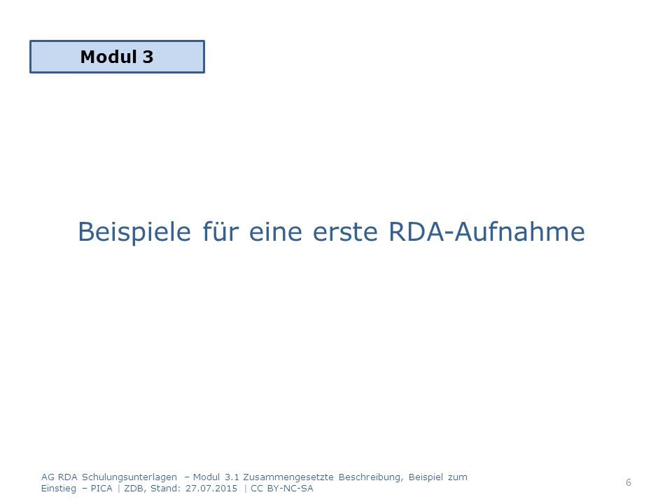 Beispiele für eine erste RDA-Aufnahme Modul 3 6 AG RDA Schulungsunterlagen – Modul 3.1 Zusammengesetzte Beschreibung, Beispiel zum Einstieg – PICA | ZDB, Stand: 27.07.2015 | CC BY-NC-SA