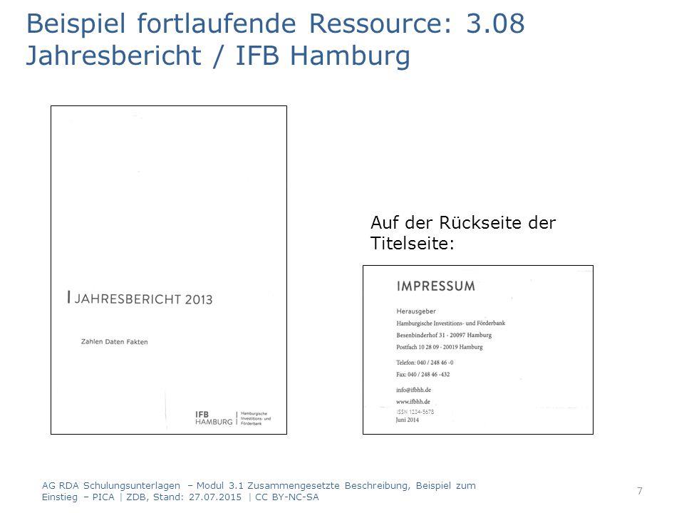 Beispiel fortlaufende Ressource: 3.08 Jahresbericht / IFB Hamburg Auf der Rückseite der Titelseite: AG RDA Schulungsunterlagen – Modul 3.1 Zusammengesetzte Beschreibung, Beispiel zum Einstieg – PICA | ZDB, Stand: 27.07.2015 | CC BY-NC-SA 7 ISSN 1234-5678
