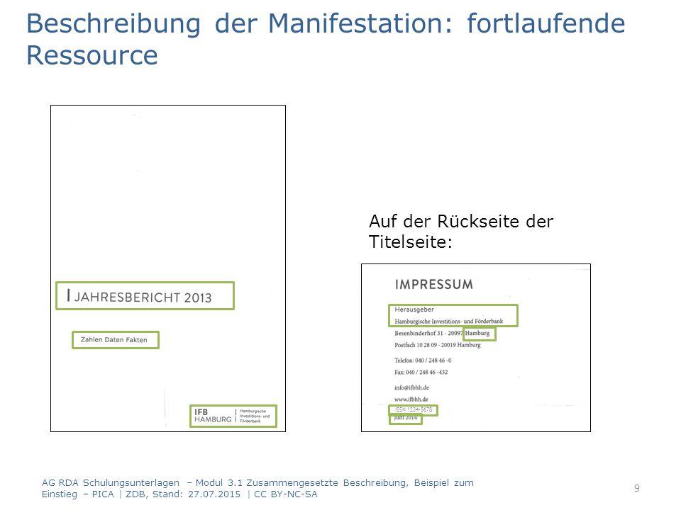 Beschreibung der Manifestation: fortlaufende Ressource Titel- und Verantwortlichkeitsangabe PICARDAElementErfassung 40002.3.2HaupttitelJahresbericht … : Zahlen, Daten, Fakten / IFB Hamburg, Hamburgische Investitions- und Förderbank 2.3.4Titelzusatz 2.4.2Verantwortlich- keitsangabe AG RDA Schulungsunterlagen – Modul 3.1 Zusammengesetzte Beschreibung, Beispiel zum Einstieg – PICA | ZDB, Stand: 27.07.2015 | CC BY-NC-SA 10 Hinweis: Die Abgrenzung zwischen Haupttitel und Titelzusatz ist in der Anwendungsregel (RDA D-A-CH 2.3.4.3) geregelt.