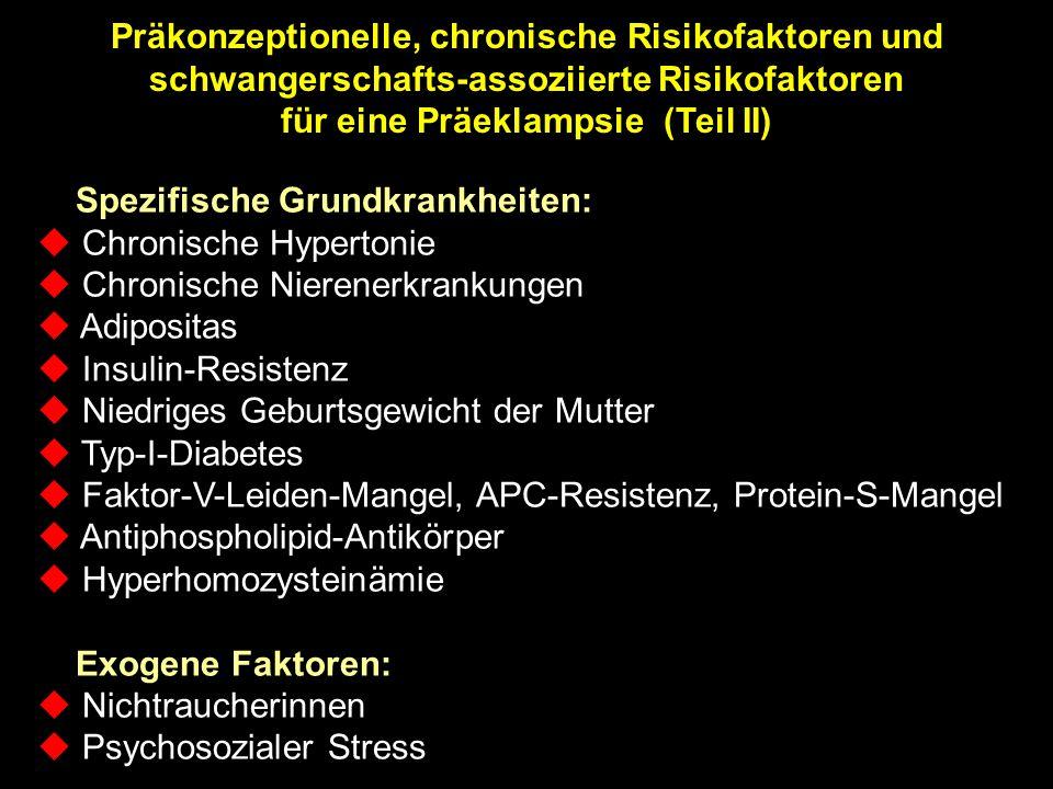 Präkonzeptionelle, chronische Risikofaktoren und schwangerschafts-assoziierte Risikofaktoren für eine Präeklampsie (Teil II) Spezifische Grundkrankheiten: u Chronische Hypertonie u Chronische Nierenerkrankungen u Adipositas u Insulin-Resistenz u Niedriges Geburtsgewicht der Mutter u Typ-I-Diabetes u Faktor-V-Leiden-Mangel, APC-Resistenz, Protein-S-Mangel u Antiphospholipid-Antikörper u Hyperhomozysteinämie Exogene Faktoren: u Nichtraucherinnen u Psychosozialer Stress