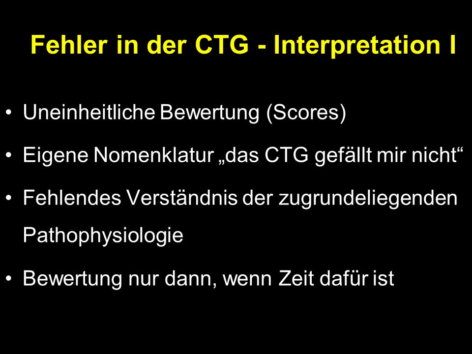 """Fehler in der CTG - Interpretation I Uneinheitliche Bewertung (Scores) Eigene Nomenklatur """"das CTG gefällt mir nicht Fehlendes Verständnis der zugrundeliegenden Pathophysiologie Bewertung nur dann, wenn Zeit dafür ist"""