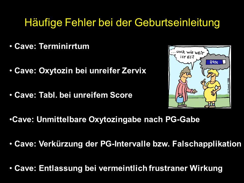 Häufige Fehler bei der Geburtseinleitung Cave: Terminirrtum Cave: Oxytozin bei unreifer Zervix Cave: Tabl.