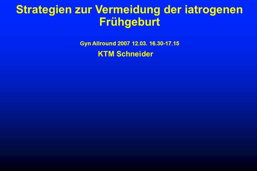 Strategien zur Vermeidung der iatrogenen Frühgeburt Gyn Allround 2007 12.03. 16.30-17.15 KTM Schneider