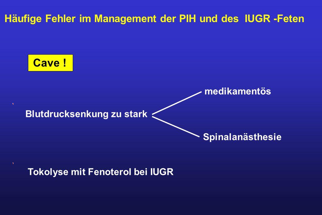 Häufige Fehler im Management der PIH und des IUGR -Feten Cave ! Tokolyse mit Fenoterol bei IUGR medikamentös Blutdrucksenkungzu stark Spinalanästhesie
