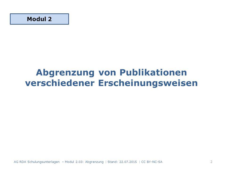 Abgrenzung von Publikationen verschiedener Erscheinungsweisen Modul 2 AG RDA Schulungsunterlagen – Modul 2.03: Abgrenzung | Stand: 22.07.2015 | CC BY-