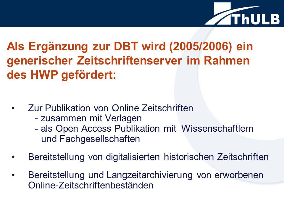 Als Ergänzung zur DBT wird (2005/2006) ein generischer Zeitschriftenserver im Rahmen des HWP gefördert: Zur Publikation von Online Zeitschriften - zusammen mit Verlagen - als Open Access Publikation mit Wissenschaftlern und Fachgesellschaften Bereitstellung von digitalisierten historischen Zeitschriften Bereitstellung und Langzeitarchivierung von erworbenen Online-Zeitschriftenbeständen