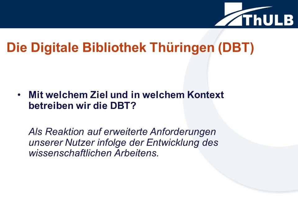 Die Digitale Bibliothek Thüringen (DBT) Mit welchem Ziel und in welchem Kontext betreiben wir die DBT? Als Reaktion auf erweiterte Anforderungen unser