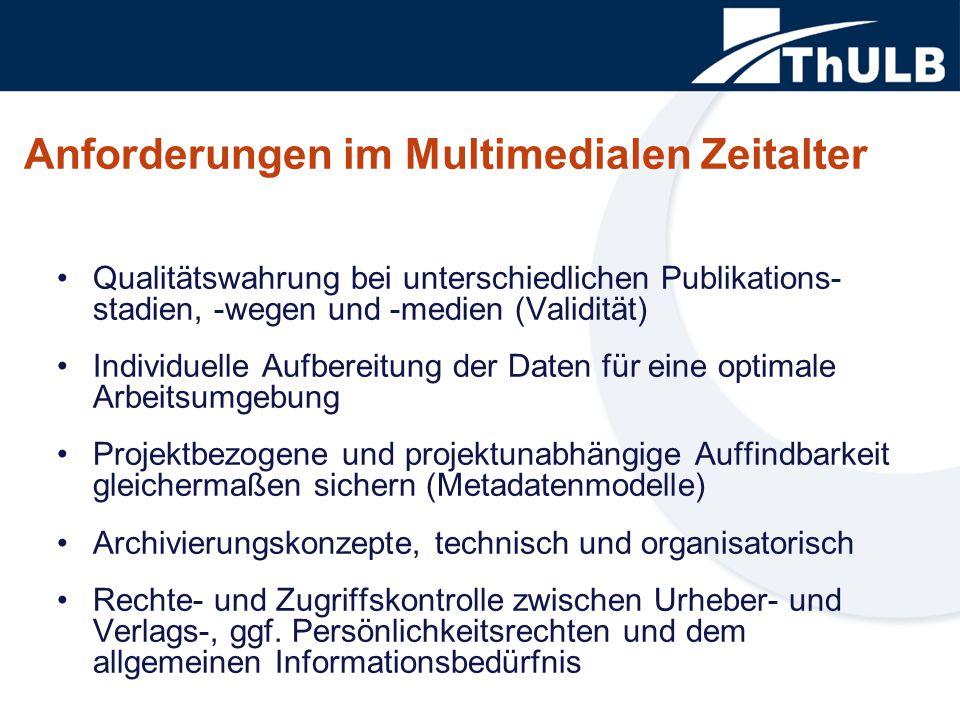 Anforderungen im Multimedialen Zeitalter Qualitätswahrung bei unterschiedlichen Publikations- stadien, -wegen und -medien (Validität) Individuelle Aufbereitung der Daten für eine optimale Arbeitsumgebung Projektbezogene und projektunabhängige Auffindbarkeit gleichermaßen sichern (Metadatenmodelle) Archivierungskonzepte, technisch und organisatorisch Rechte- und Zugriffskontrolle zwischen Urheber- und Verlags-, ggf.