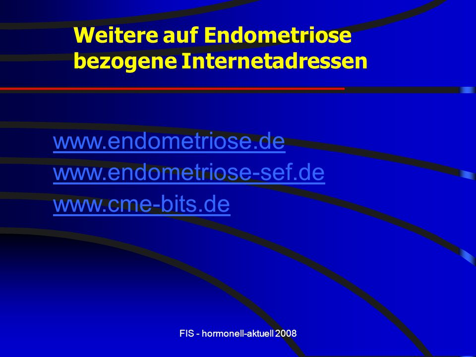 FIS - hormonell-aktuell 2008 Weitere auf Endometriose bezogene Internetadressen www.endometriose.de www.endometriose-sef.de www.cme-bits.de