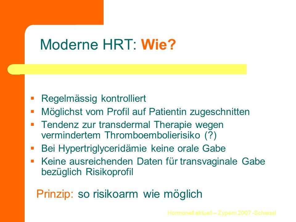 Hormonell aktuell – Zypern 2007 -Schiessl Moderne HRT: Wie?  Regelmässig kontrolliert  Möglichst vom Profil auf Patientin zugeschnitten  Tendenz zu