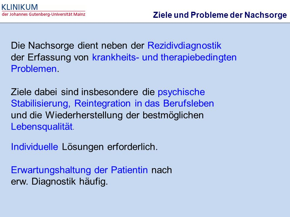 Ziele und Probleme der Nachsorge Die Nachsorge dient neben der Rezidivdiagnostik der Erfassung von krankheits- und therapiebedingten Problemen. Ziele