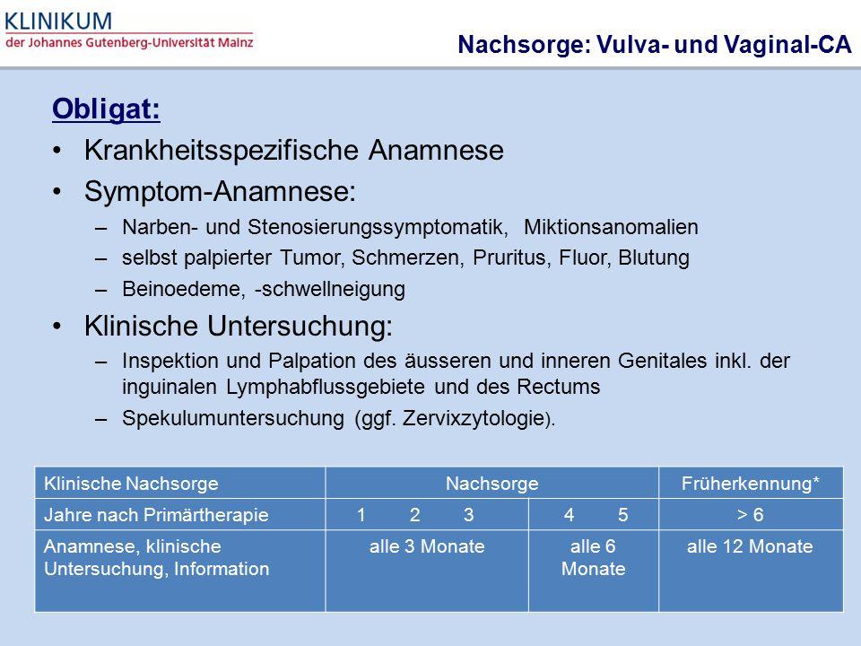 Nachsorge: Vulva- und Vaginal-CA Obligat: Krankheitsspezifische Anamnese Symptom-Anamnese: –Narben- und Stenosierungssymptomatik, Miktionsanomalien –s