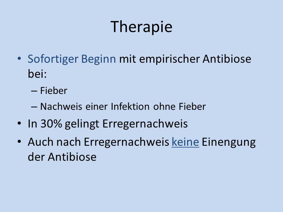 Therapie Sofortiger Beginn mit empirischer Antibiose bei: – Fieber – Nachweis einer Infektion ohne Fieber In 30% gelingt Erregernachweis Auch nach Err