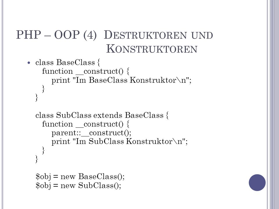 PHP – OOP (4) D ESTRUKTOREN UND K ONSTRUKTOREN class BaseClass { function __construct() { print Im BaseClass Konstruktor\n ; } } class SubClass extends BaseClass { function __construct() { parent::__construct(); print Im SubClass Konstruktor\n ; } } $obj = new BaseClass(); $obj = new SubClass();