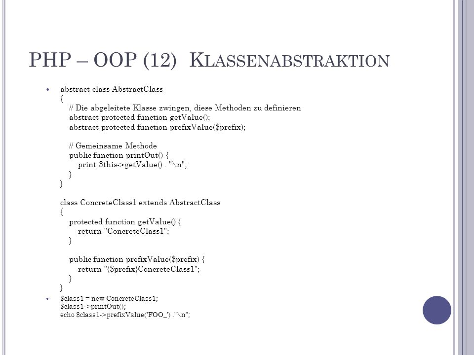 PHP – OOP (12) K LASSENABSTRAKTION abstract class AbstractClass { // Die abgeleitete Klasse zwingen, diese Methoden zu definieren abstract protected function getValue(); abstract protected function prefixValue($prefix); // Gemeinsame Methode public function printOut() { print $this->getValue().
